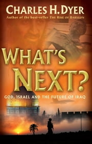 What's Next? - God, Israel and the Future of Iraq ebook by Charles H. Dyer