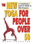 The New Yoga for People Over 50 ebook by Suza Francina