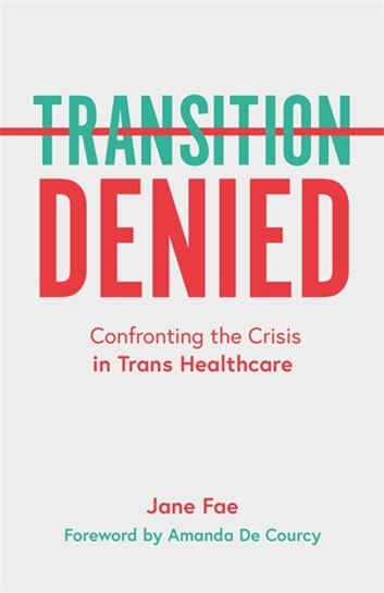 Transition Denied - Confronting the Crisis in Trans Healthcare ebook by Jane Fae