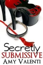 Secretly Submissive ebook by Amy Valenti