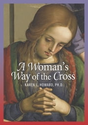 A Woman's Way of the Cross ebook by Howard, Ph.D., Karen L.