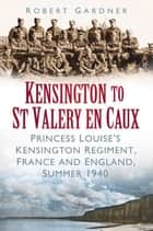 Kensington to St Valery en Caux - Princess Louise's Kensington Regiment, France and England, Summer 1940 ebook by Robert Gardner
