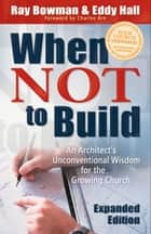 When Not to Build - An Architect's Unconventional Wisdom for the Growing Church ebook by Ray Bowman, Eddy Hall, Charles Arn