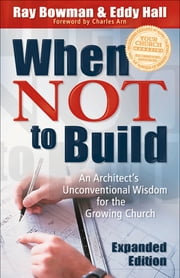 When Not to Build - An Architect's Unconventional Wisdom for the Growing Church ebook by Ray Bowman,Eddy Hall,Charles Arn
