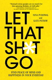 Let That Sh*t Go - Find Peace of Mind and Happiness in Your Everyday ebook by Kate Petriw, Nina Purewal