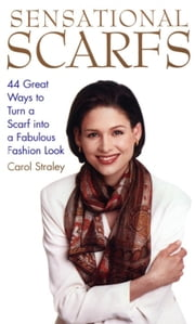 Sensational Scarfs - 44 Great Ways to Turn a Scarf into a Fabulous Fashion Look ebook by Carol Straley