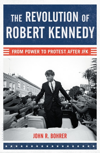 The Revolution of Robert Kennedy - From Power to Protest After JFK ebook by John R. Bohrer