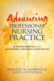 Advancing Professional Nursing Practice - Relationship-Based Care and the ANA Standards of Professional Nursing Practice ebook by Margaret Glembocki,Joyce J. Fitzpatrick, PhD, MBA, RN, FAAN