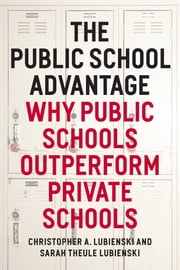 The Public School Advantage - Why Public Schools Outperform Private Schools ebook by Christopher A. Lubienski,Sarah Theule Lubienski