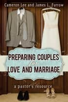 Preparing Couples for Love and Marriage - A Pastor's Resource ebook by James L. Furrow, Cameron Lee