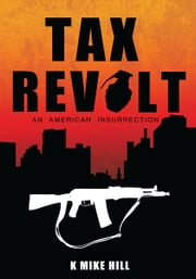 Tax Revolt - An American Insurrection ebook by K Mike Hill
