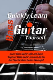 Quickly Learn Bass Guitar Yourself - Learn Bass Guitar Tabs and Basic Beginner Bass Guitar Lessons So You Can Play The Bass Guitar Overnight! ebook by Rey T. Lee