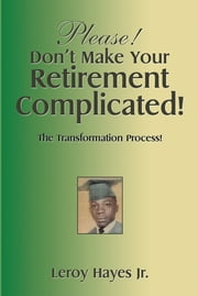 Please! Don't Make Your Retirement Complicated! - The Transformation Process! ebook by Leroy Hayes Jr.