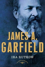 James A. Garfield - The American Presidents Series: The 20th President, 1881 ebook by Ira Rutkow,Arthur M. Schlesinger Jr.