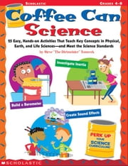 "Coffee Can Science: 25 Easy, Hands-on Activities That Teach Key Concepts in Physical, Earth, and Life Sciences-and Meet the Science Standards ebook by Tomecek, Steve ""The Dirtmeister®"""