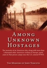 Among Unknown Hostages - The memoirs of an American who, along with more than a thousand other American civilians in Europe, spent years in Nazi prison camps once the U.S. entered WWII. ebook by The Memoirs of John Tomczyk