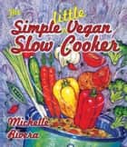 The Simple Little Vegan Slow Cooker ebook by Michelle Rivera