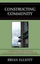 Constructing Community - Configurations of the Social in Contemporary Philosophy and Urbanism ebook by Brian Elliott
