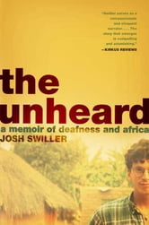 The Unheard - A Memoir of Deafness and Africa ebook by Josh Swiller