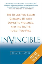 Invincible Deluxe - The 10 Lies You Learn Growing Up with Domestic Violence, and the Truths to Set You Free ebook by Brian F. Martin,Tony Robbins