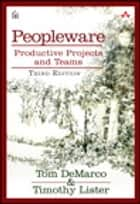 Peopleware - Productive Projects and Teams ebook by Tom DeMarco, Tim Lister