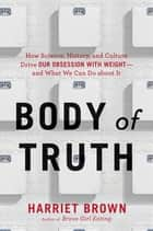 Body of Truth - How Science, History, and Culture Drive Our Obsession with Weight--and What We Can Do about It ebook by Harriet Brown