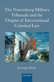 The Nuremberg Military Tribunals and the Origins of International Criminal Law ebook by Kevin Jon Heller