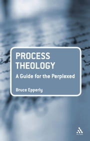 Process Theology: A Guide for the Perplexed ebook by Dr Bruce G. Epperly