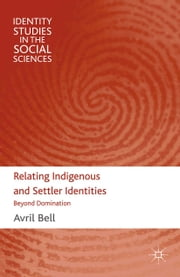 Relating Indigenous and Settler Identities - Beyond Domination ebook by A. Bell