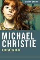 Discard - Short Story ebook by Michael Christie