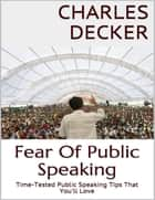 Fear of Public Speaking: Time Tested Public Speaking Tips That You'll Love ebook by Charles Decker