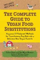 The Complete Guide to Vegan Food Substitutions: Veganize It! Foolproof Methods for Transforming Any Dish into a Delicious New Vegan Favorite - Veganize It! Foolproof Methods for Transforming Any Dish into a Delicious New Vegan Favorite ebook by Celine Steen, Joni Marie Newman
