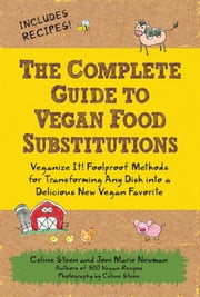 The Complete Guide to Vegan Food Substitutions: Veganize It! Foolproof Methods for Transforming Any Dish into a Delicious New Vegan Favorite - Veganize It! Foolproof Methods for Transforming Any Dish into a Delicious New Vegan Favorite ebook by Celine Steen,Joni Marie Newman