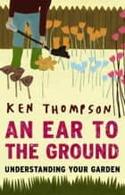 An Ear To The Ground - Understanding Your Garden ebook by Ken Thompson
