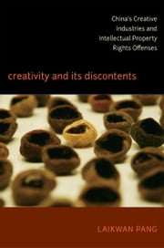 Creativity and Its Discontents - China's Creative Industries and Intellectual Property Rights Offenses ebook by Laikwan Pang