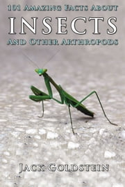 101 Amazing Facts About Insects - ...and other arthropods ebook by Jack Goldstein