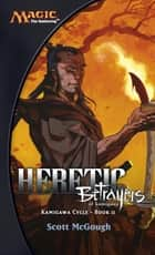 Heretic, Betrayers of Kamigawa - Kamigawa Cycle, Book II ebook by Scott McGough