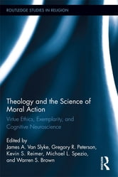 Theology and the Science of Moral Action - Virtue Ethics, Exemplarity, and Cognitive Neuroscience ebook by