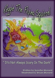 "The Adventures of Reggie The Flying Squirrel, ""It's Not Always Scary In The Dark"" ebook by Jennifer Steward"