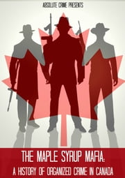 The Maple Syrup Mafia - A History of Organized Crime In Canada ebook by Greg Thompson