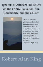 Ignatius of Antioch: His Beliefs on the Trinity, Salvation, Sin, Christianity, and the Church ebook by Robert Alan King