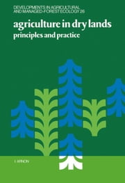 Agriculture in Dry Lands: Principles and Practice ebook by Arnon, I.