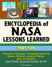 Encyclopedia of NASA Lessons Learned (Part 2): Thousands of Aerospace Technology Engineering Reports, Problems, Accidents, Mishaps, Ideas and Solutions - Space Shuttle, Spacecraft, Rockets, Aircraft ebook by Progressive Management