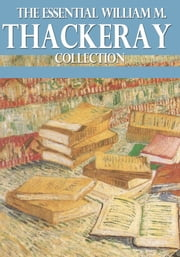 The Essential William Makepeace Thackeray Collection ebook by William Makepeace Thackeray