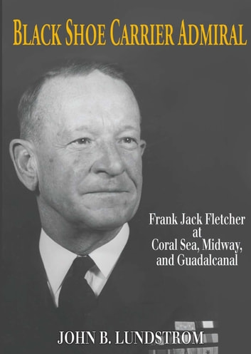 Black Shoe Carrier Admiral - Frank Jack Fletcher at Coral Sea, Midway & Guadalcanal ebook by John B. Lundstrom