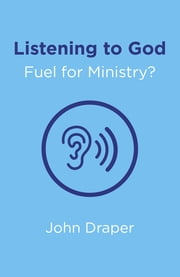 Listening to God - Fuel for Ministry? - An Examination of the Influence of Prayer and Meditation, Including the use of Lectio Divina, in Christian Ministry ebook by John Draper