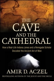 The Cave and the Cathedral - How a Real-Life Indiana Jones and a Renegade Scholar Decoded the Ancient Art of Man ebook by Amir D. Aczel