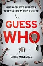 Guess Who - ONE ROOM. FIVE SUSPECTS. THREE HOURS TO FIND A KILLER. ebook by Chris McGeorge