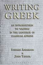 Writing Greek - An Introduction to Writing in the Language of Classical Athens ebook by Stephen Anderson, Dr John Taylor