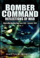 Bomber Command: Reflections of War, Volume 2 - Live to Die Another Day June 1942–Summer 1943 ebook by